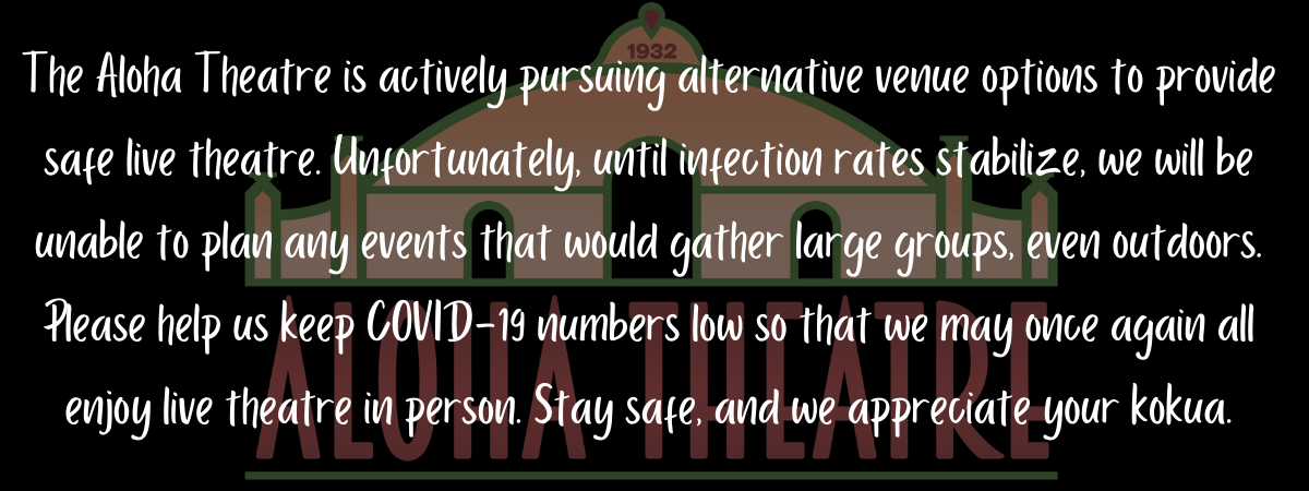 The Aloha Theatre is actively pursuing alternative venue options to provide safe live theatre. Unfortunately, until infection rates stabilize, we will be unable to plan any events that would gather large groups, even outdoors. Please help us keep COVID-19 numbers low so that we may once again all enjoy live theatre in person. Stay safe, and we appreciate your kokua.